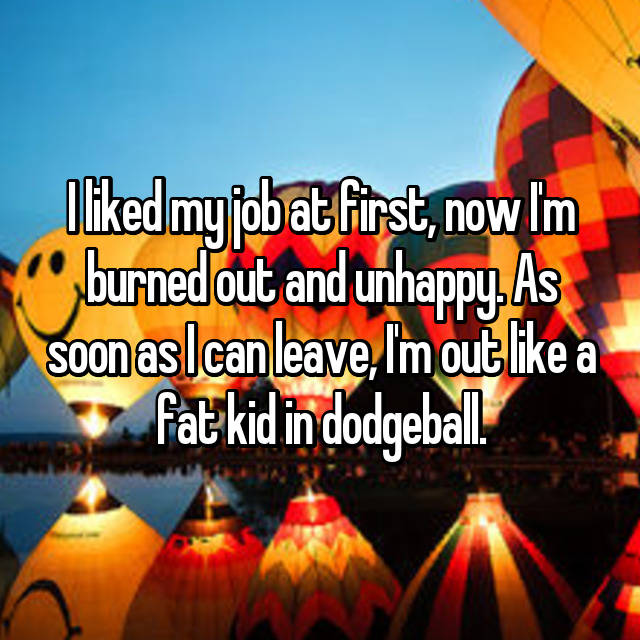 I liked my job at first, now I'm burned out and unhappy. As soon as I can leave, I'm out like a fat kid in dodgeball.
