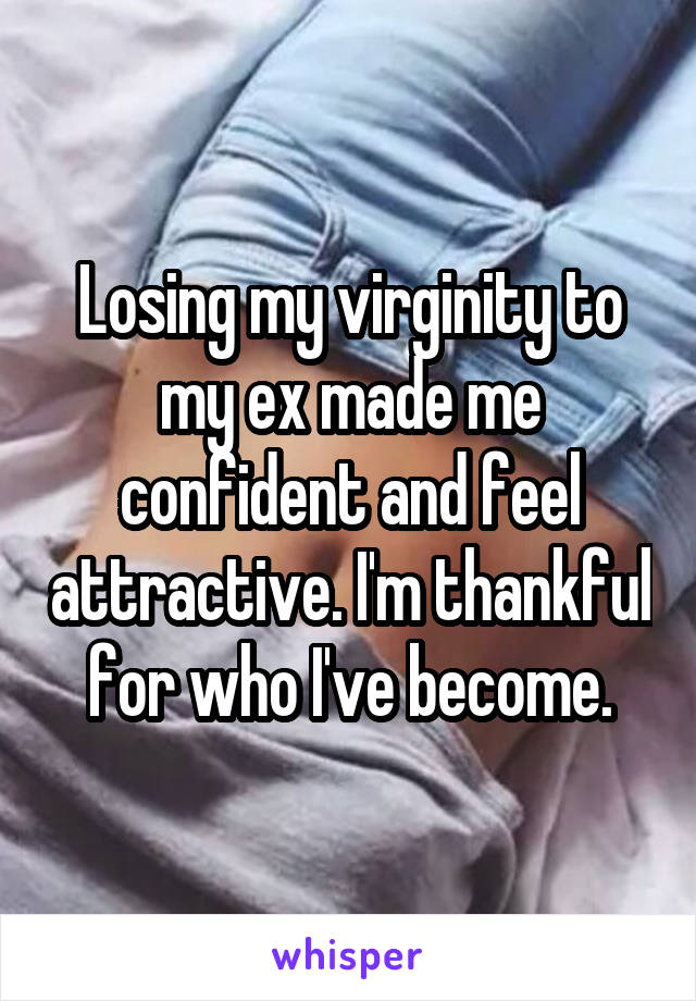Losing my virginity to my ex made me confident and feel attractive. I'm thankful for who I've become.