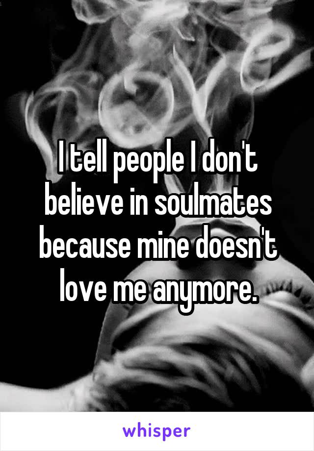 I tell people I don't believe in soulmates because mine doesn't love me anymore.
