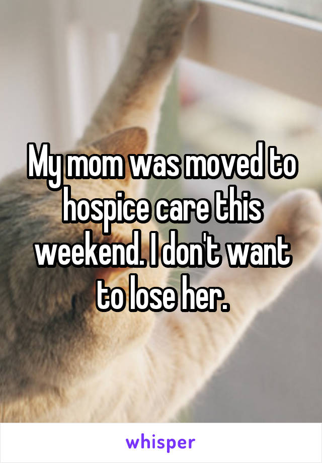My mom was moved to hospice care this weekend. I don't want to lose her.