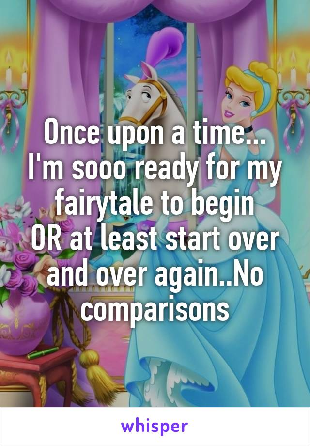 Once upon a time... I'm sooo ready for my fairytale to begin OR at least start over and over again..No comparisons