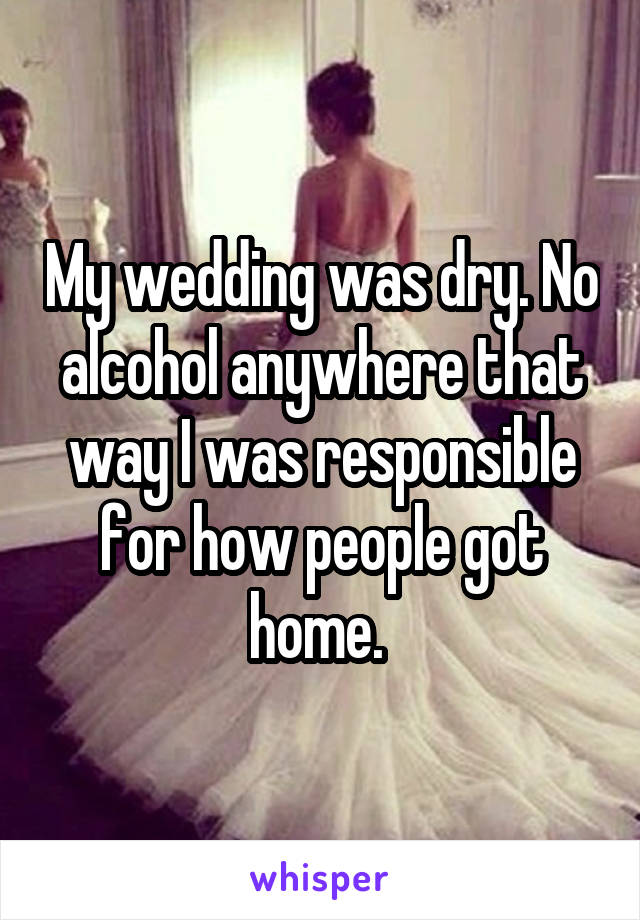 My wedding was dry. No alcohol anywhere that way I was responsible for how people got home.