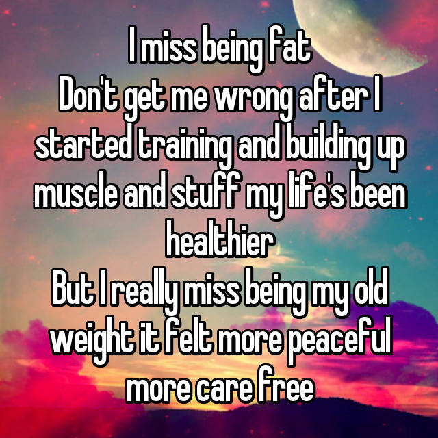I miss being fat Don't get me wrong after I started training and building up muscle and stuff my life's been healthier But I really miss being my old weight it felt more peaceful more care free
