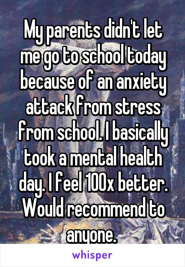 My parents didn't let me go to school today because of an anxiety attack from stress from school. I basically took a mental health day. I feel 100x better. Would recommend to anyone.
