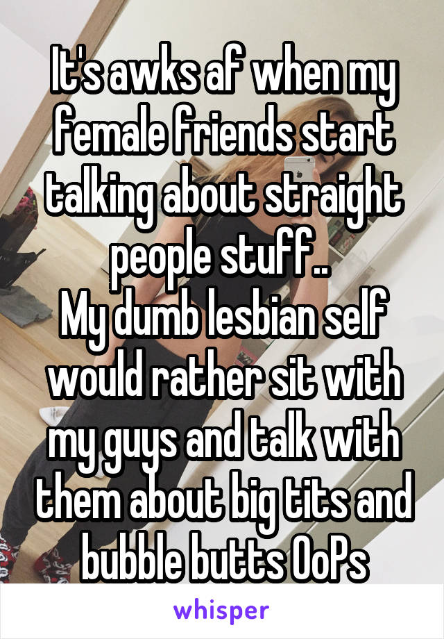 It's awks af when my female friends start talking about straight people stuff..  My dumb lesbian self would rather sit with my guys and talk with them about big tits and bubble butts OoPs