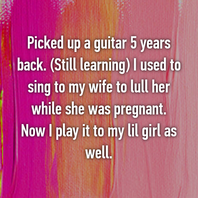 Picked up a guitar 5 years back. (Still learning) I used to sing to my wife to lull her while she was pregnant. Now I play it to my lil girl as well.