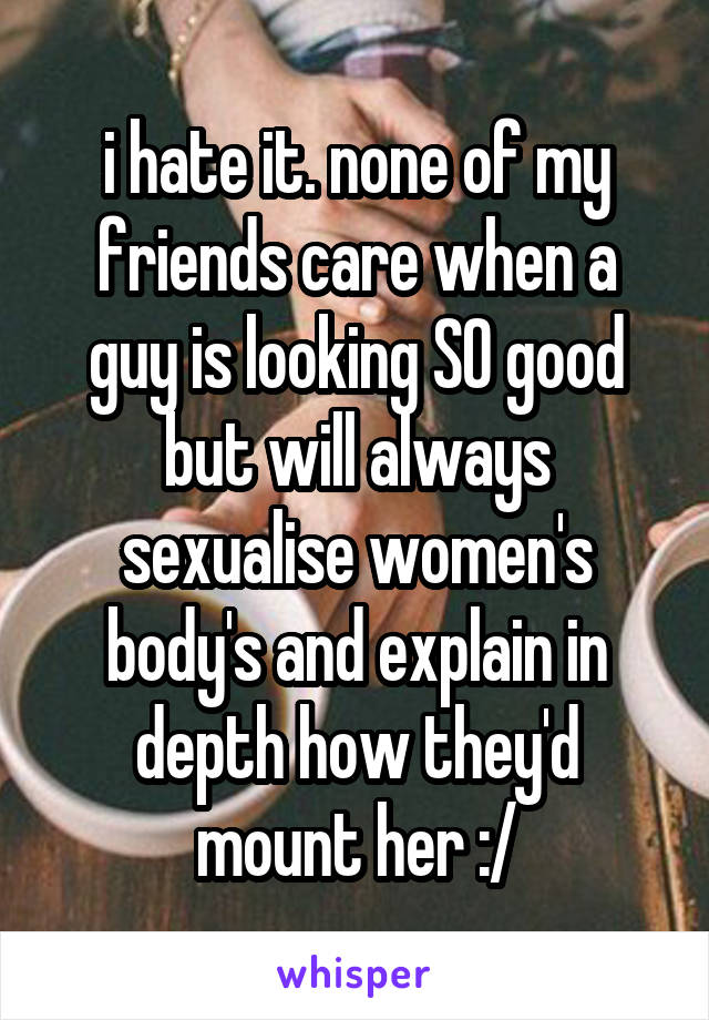 i hate it. none of my friends care when a guy is looking SO good but will always sexualise women's body's and explain in depth how they'd mount her :/