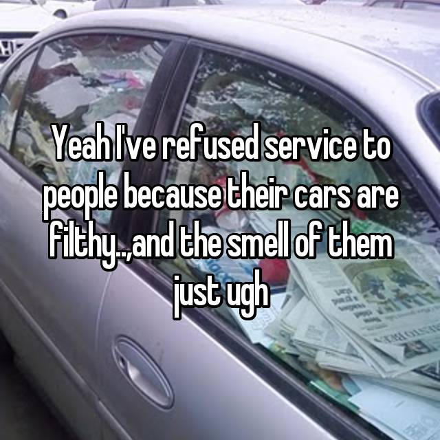 Yeah I've refused service to people because their cars are filthy..,and the smell of them just ugh