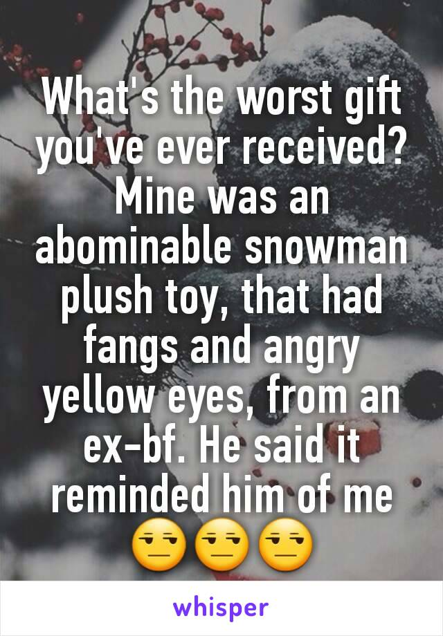 What's the worst gift you've ever received? Mine was an abominable snowman plush toy, that had fangs and angry  yellow eyes, from an ex-bf. He said it reminded him of me 😒😒😒