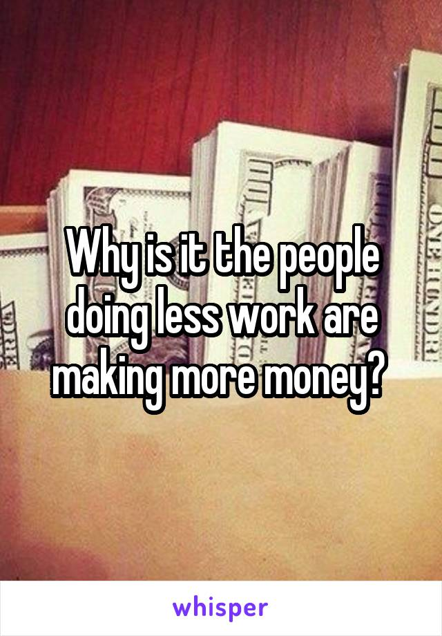 Why is it the people doing less work are making more money?