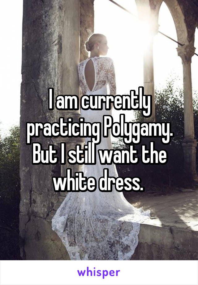 I am currently practicing Polygamy. But I still want the white dress.