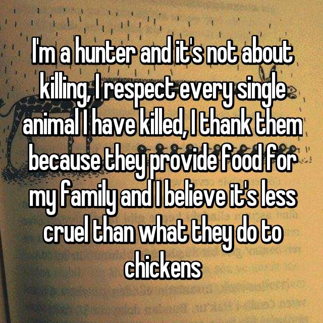 I'm a hunter and it's not about killing, I respect every single animal I have killed, I thank them because they provide food for my family and I believe it's less cruel than what they do to chickens
