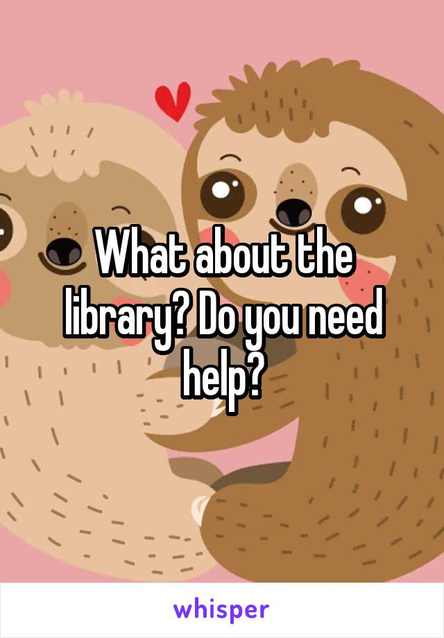 What about the library? Do you need help?