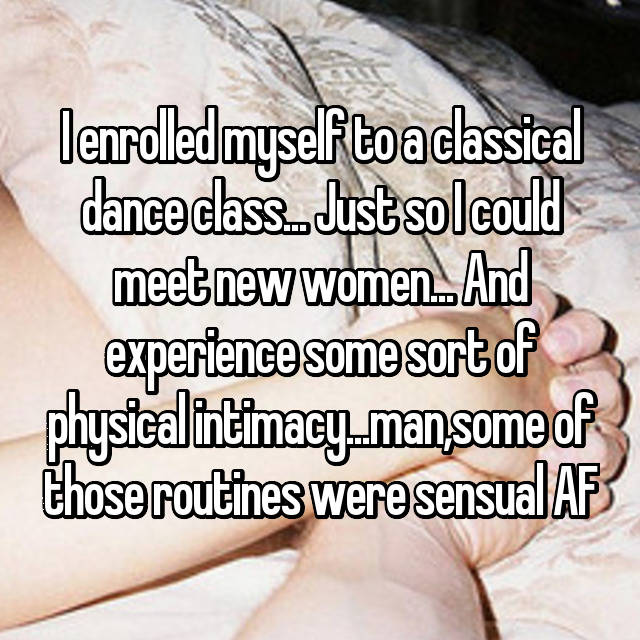 I enrolled myself to a classical dance class... Just so I could meet new women... And experience some sort of physical intimacy...man,some of those routines were sensual AF