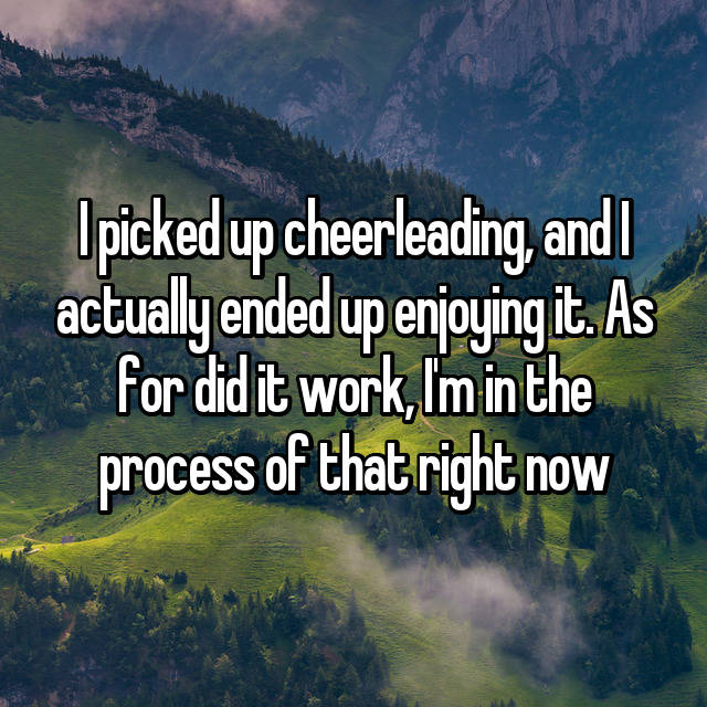 I picked up cheerleading, and I actually ended up enjoying it. As for did it work, I'm in the process of that right now