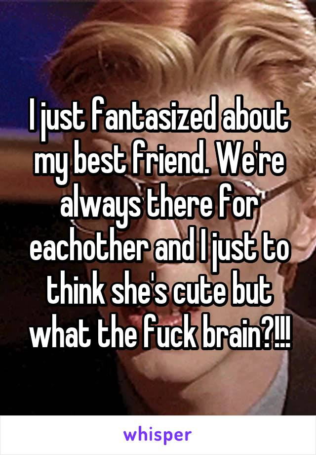 I just fantasized about my best friend. We're always there for eachother and I just to think she's cute but what the fuck brain?!!!