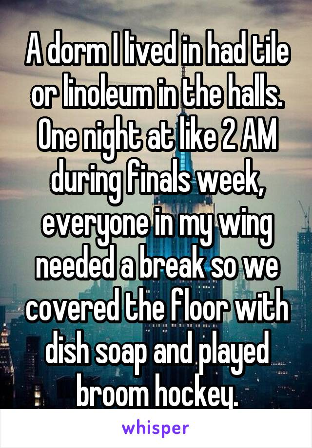 A dorm I lived in had tile or linoleum in the halls. One night at like 2 AM during finals week, everyone in my wing needed a break so we covered the floor with dish soap and played broom hockey.