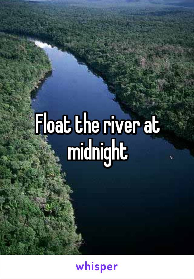 Float the river at midnight