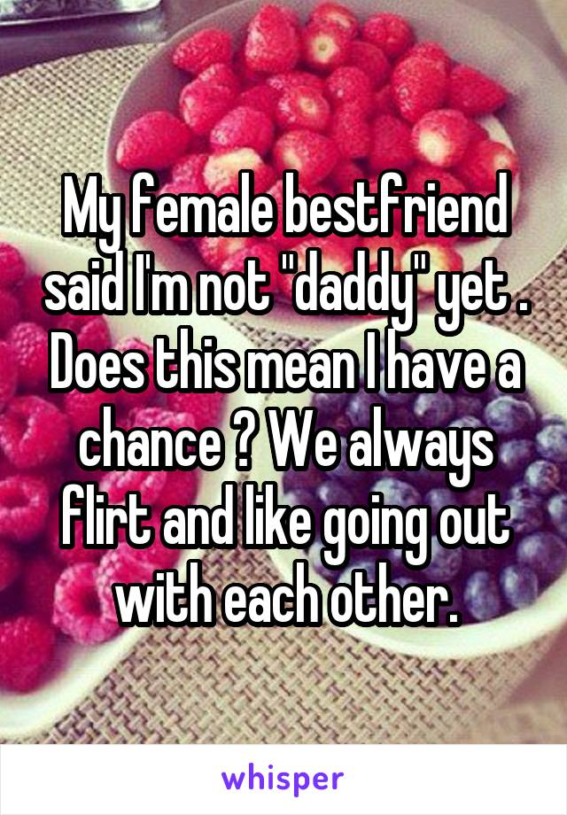 """My female bestfriend said I'm not """"daddy"""" yet . Does this mean I have a chance ? We always flirt and like going out with each other."""