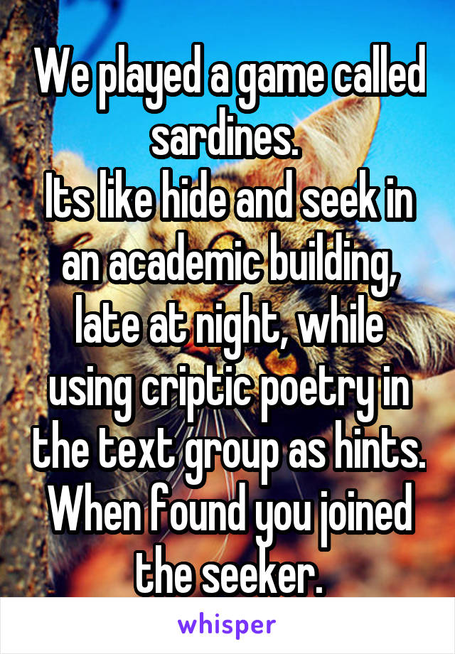 We played a game called sardines.  Its like hide and seek in an academic building, late at night, while using criptic poetry in the text group as hints. When found you joined the seeker.