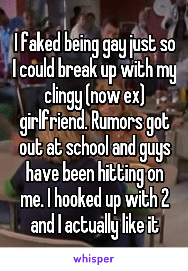 I faked being gay just so I could break up with my clingy (now ex) girlfriend. Rumors got out at school and guys have been hitting on me. I hooked up with 2 and I actually like it