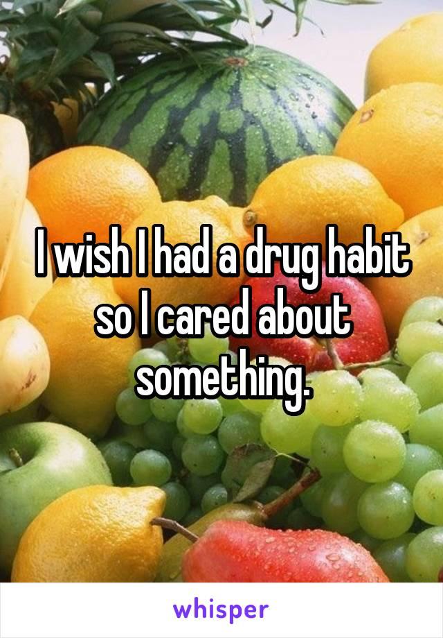 I wish I had a drug habit so I cared about something.