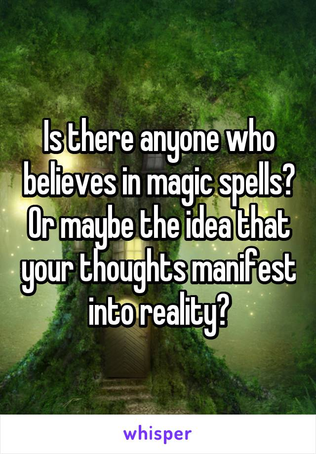 Is there anyone who believes in magic spells? Or maybe the idea that your thoughts manifest into reality?