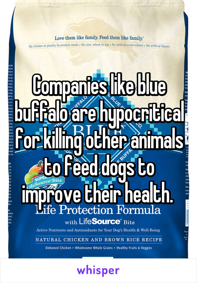 Companies like blue buffalo are hypocritical for killing other animals to feed dogs to improve their health.