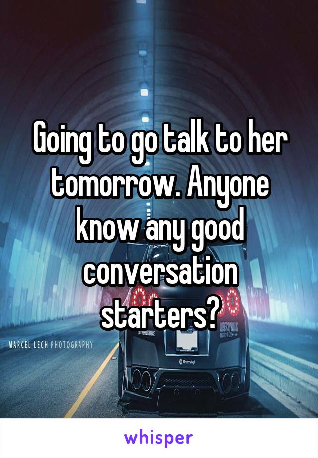 Going to go talk to her tomorrow. Anyone know any good conversation starters?
