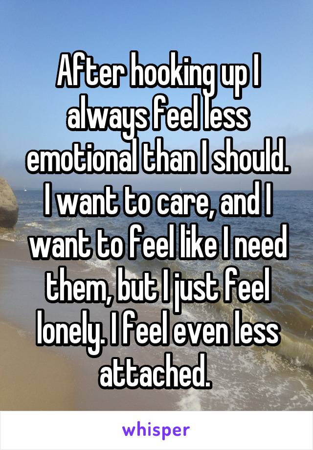 After hooking up I always feel less emotional than I should. I want to care, and I want to feel like I need them, but I just feel lonely. I feel even less attached.