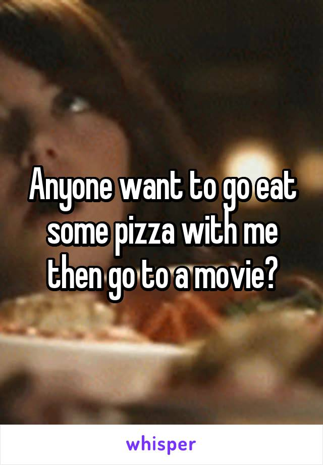 Anyone want to go eat some pizza with me then go to a movie?
