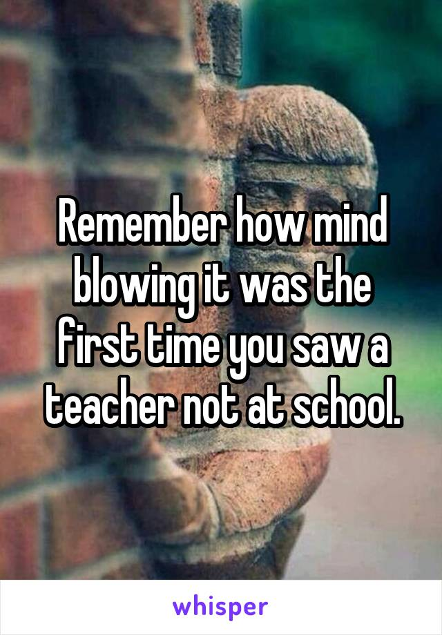Remember how mind blowing it was the first time you saw a teacher not at school.