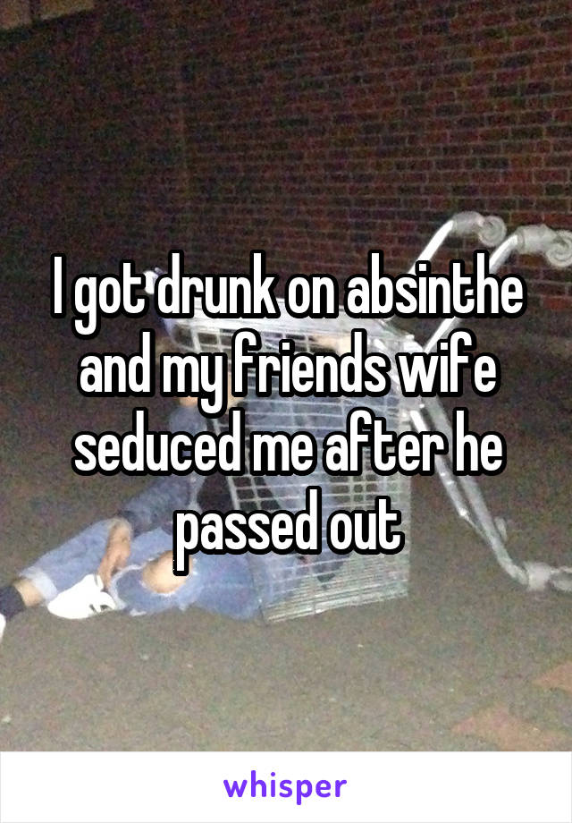 I got drunk on absinthe and my friends wife seduced me after he passed out