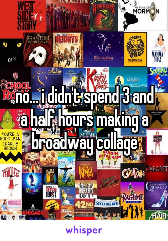no... i didn't spend 3 and a half hours making a broadway collage