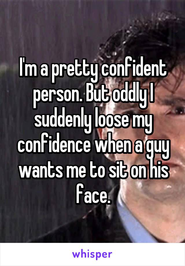 I'm a pretty confident person. But oddly I suddenly loose my confidence when a guy wants me to sit on his face.