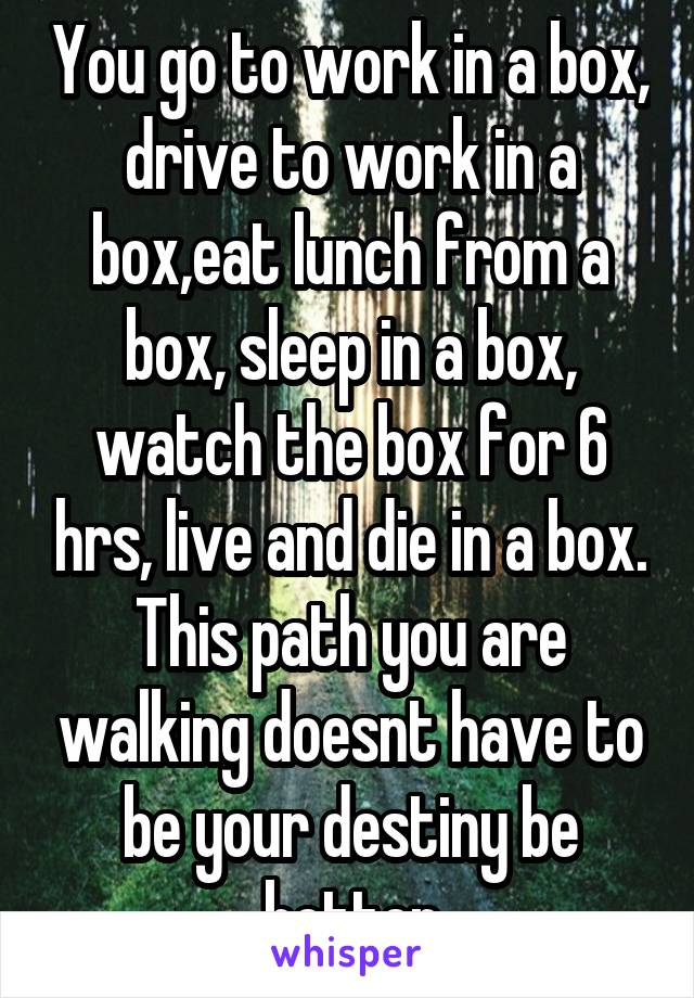You go to work in a box, drive to work in a box,eat lunch from a box, sleep in a box, watch the box for 6 hrs, live and die in a box. This path you are walking doesnt have to be your destiny be better