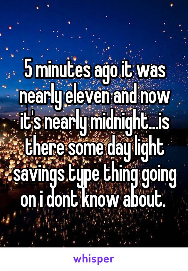 5 minutes ago it was nearly eleven and now it's nearly midnight...is there some day light savings type thing going on i dont know about.