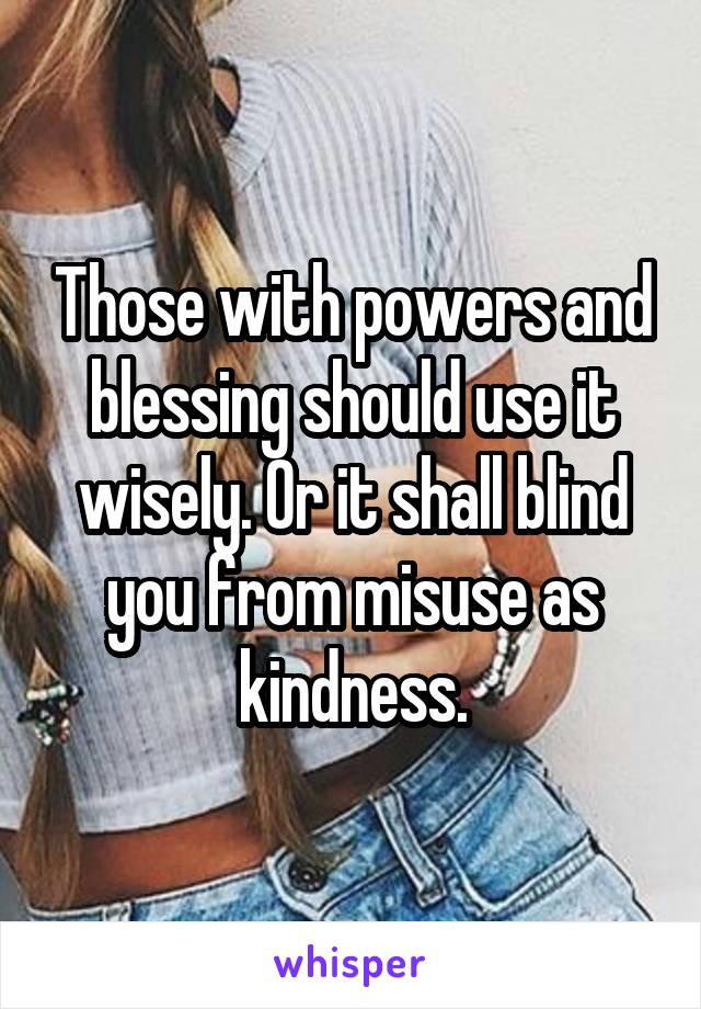 Those with powers and blessing should use it wisely. Or it shall blind you from misuse as kindness.