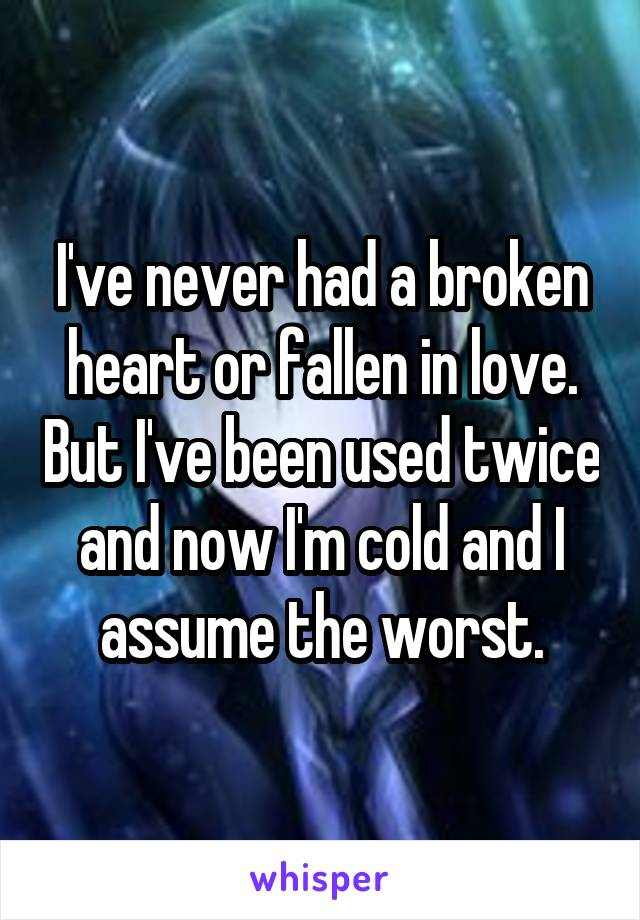 I've never had a broken heart or fallen in love. But I've been used twice and now I'm cold and I assume the worst.