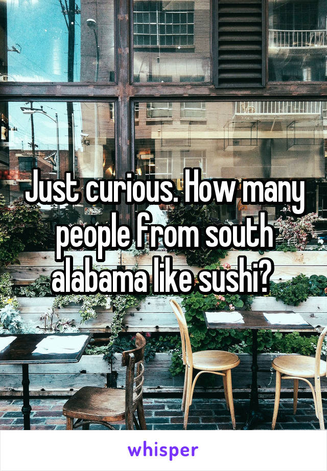 Just curious. How many people from south alabama like sushi?
