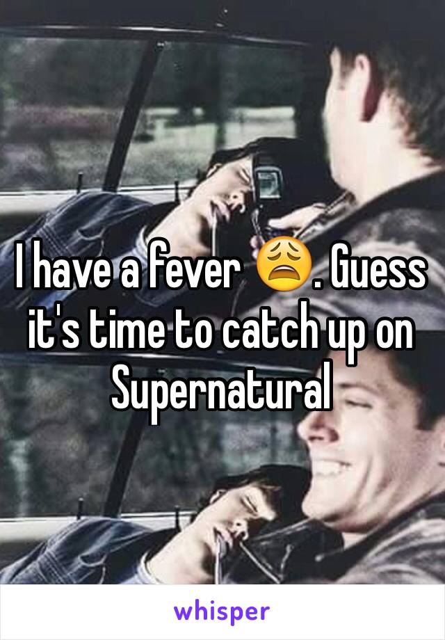 I have a fever 😩. Guess it's time to catch up on Supernatural
