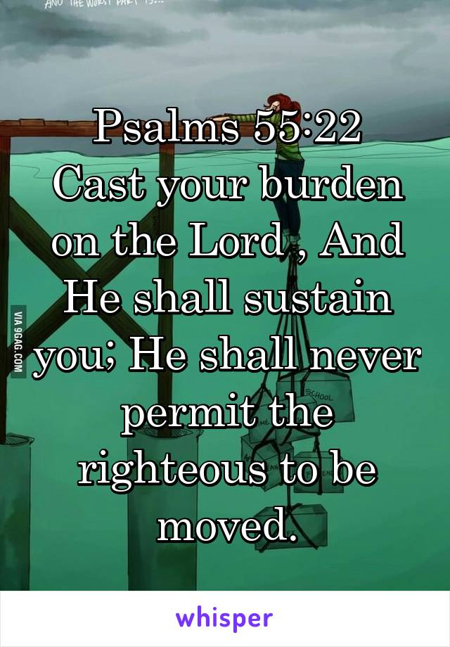 Psalms 55:22 Cast your burden on the Lord , And He shall sustain you; He shall never permit the righteous to be moved.