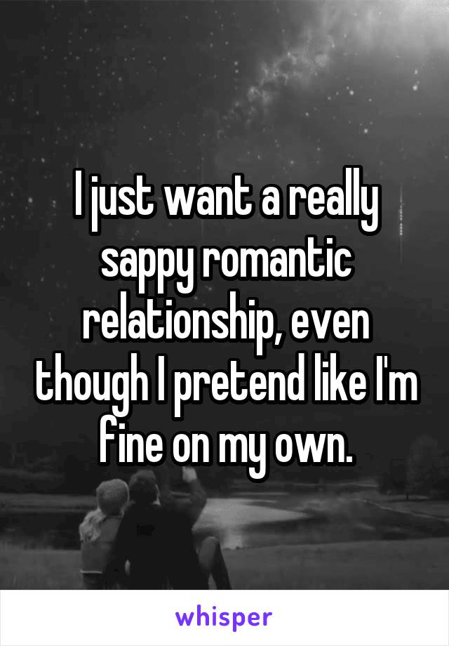 I just want a really sappy romantic relationship, even though I pretend like I'm fine on my own.