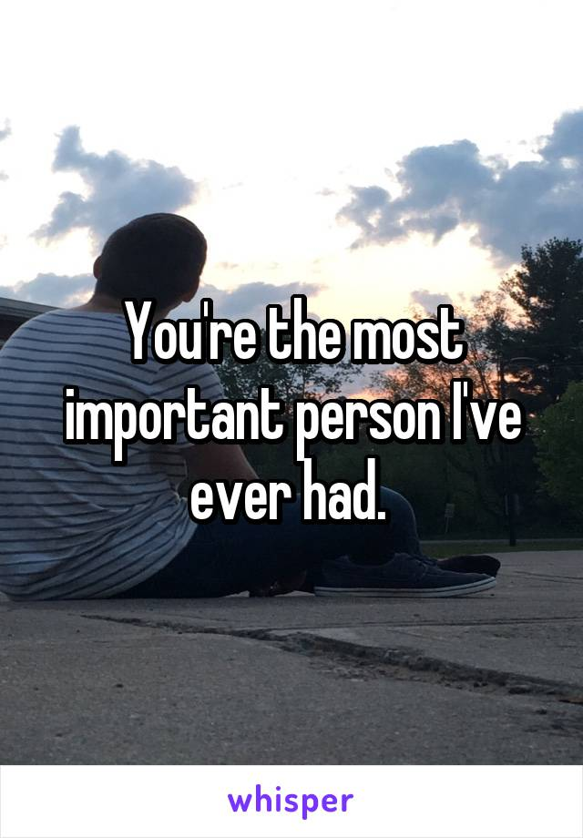 You're the most important person I've ever had.