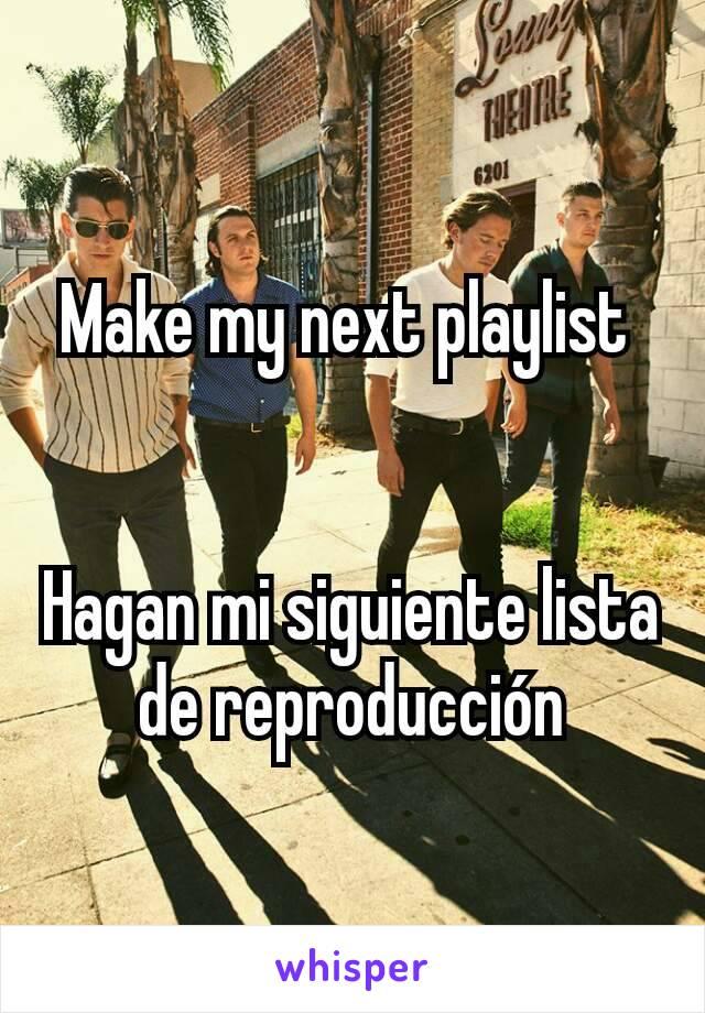 Make my next playlist    Hagan mi siguiente lista de reproducción