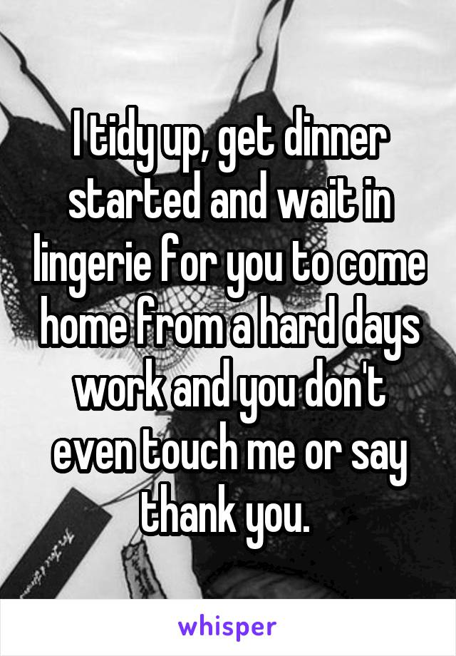 I tidy up, get dinner started and wait in lingerie for you to come home from a hard days work and you don't even touch me or say thank you.