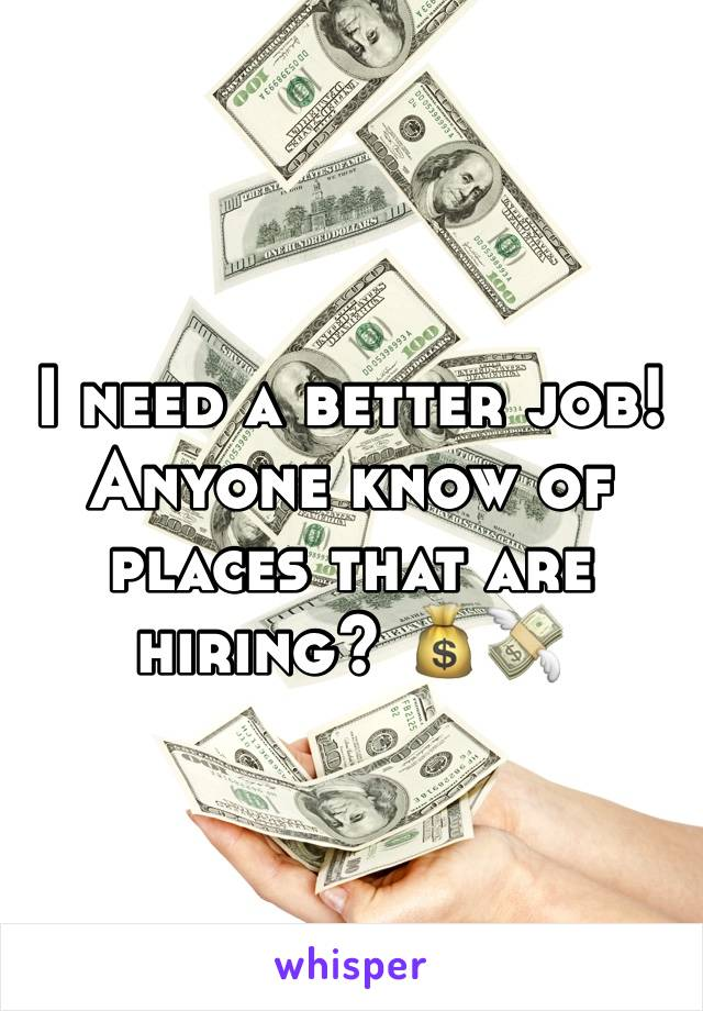 I need a better job! Anyone know of places that are hiring? 💰💸
