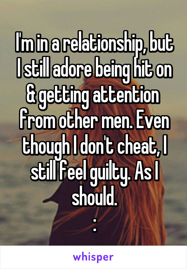 I'm in a relationship, but I still adore being hit on & getting attention  from other men. Even though I don't cheat, I still feel guilty. As I should. :\