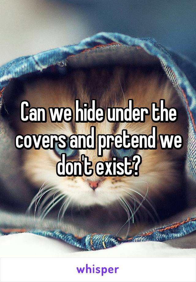 Can we hide under the covers and pretend we don't exist?