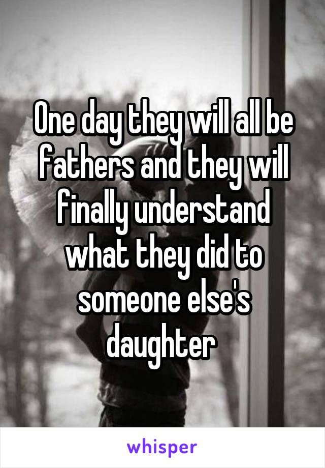 One day they will all be fathers and they will finally understand what they did to someone else's daughter